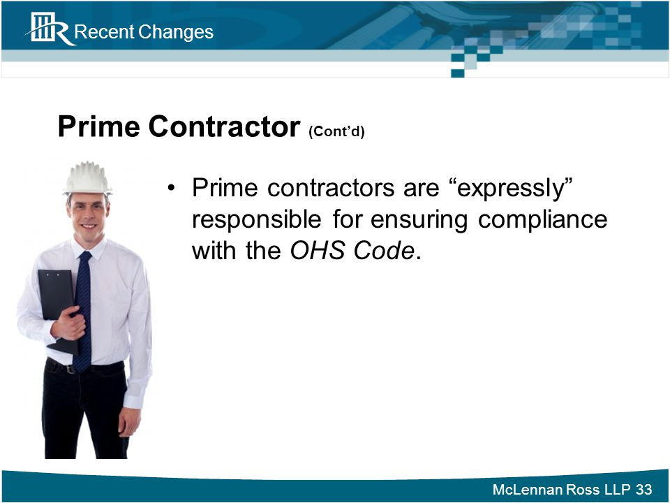 """McLennan Ross LLP Recent Changes Prime Contractor (Cont'd) Prime contractors are """"expressly"""" responsible for ensuring compliance with the OHS Code. 33"""