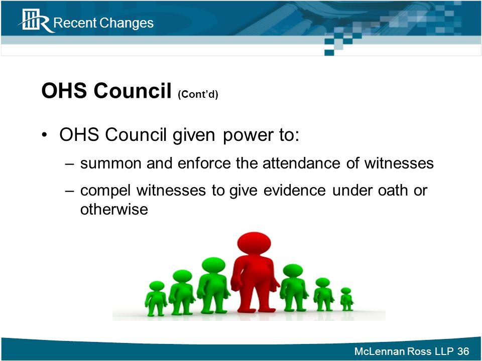 McLennan Ross LLP Recent Changes OHS Council (Cont'd) OHS Council given power to: –summon and enforce the attendance of witnesses –compel witnesses to