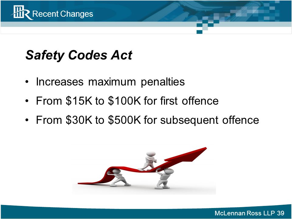 McLennan Ross LLP Recent Changes Safety Codes Act Increases maximum penalties From $15K to $100K for first offence From $30K to $500K for subsequent o