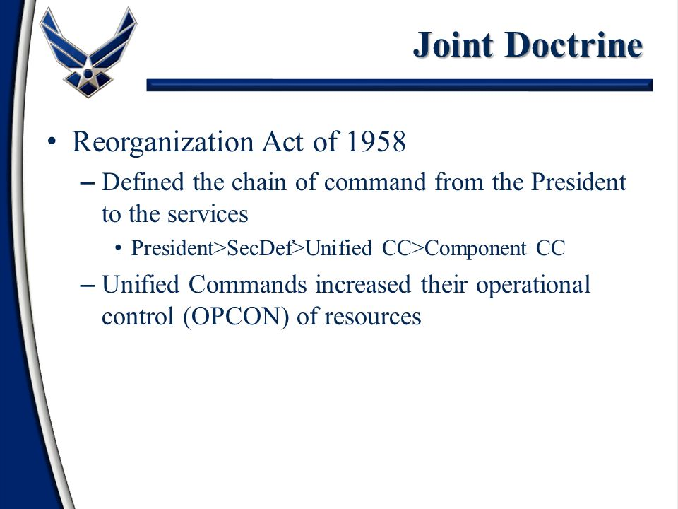 Reorganization Act of 1958 – Defined the chain of command from the President to the services President>SecDef>Unified CC>Component CC – Unified Commands increased their operational control (OPCON) of resources