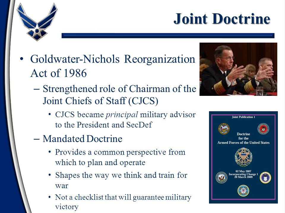 Goldwater-Nichols Reorganization Act of 1986 – Strengthened role of Chairman of the Joint Chiefs of Staff (CJCS) CJCS became principal military advisor to the President and SecDef – Mandated Doctrine Provides a common perspective from which to plan and operate Shapes the way we think and train for war Not a checklist that will guarantee military victory Joint Doctrine