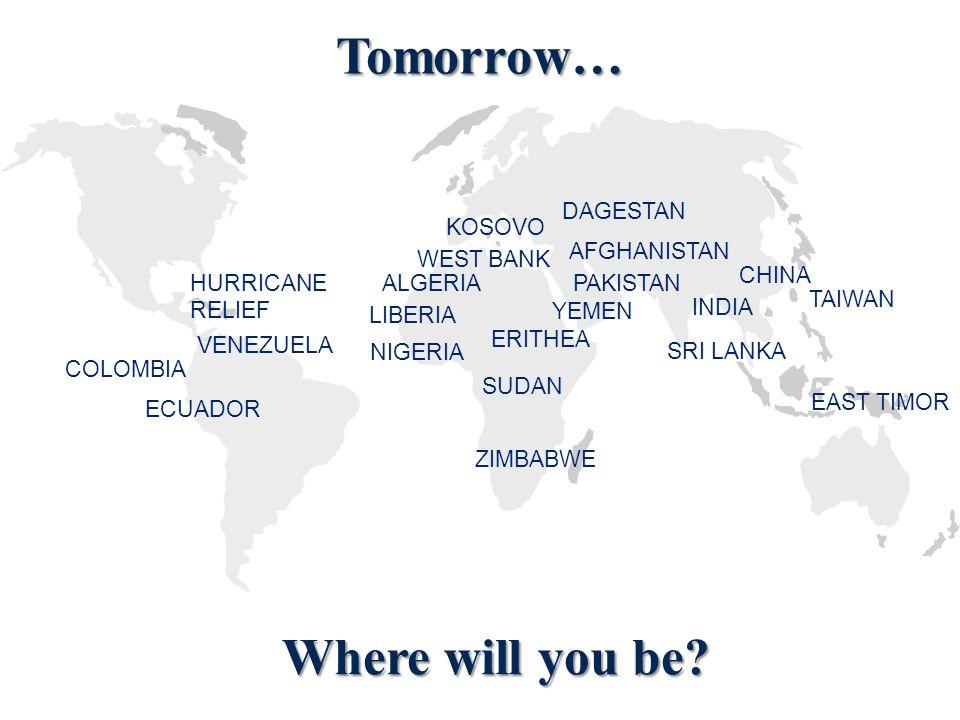 Tomorrow… KOSOVO DAGESTAN TAIWAN SUDAN NIGERIA INDIA ALGERIA VENEZUELA COLOMBIA ECUADOR LIBERIA WEST BANK ERITHEA CHINA PAKISTAN EAST TIMOR HURRICANE RELIEF SRI LANKA YEMEN ZIMBABWE AFGHANISTAN Where will you be
