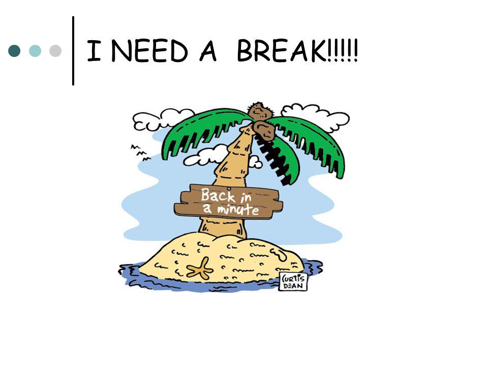 I NEED A BREAK!!!!!