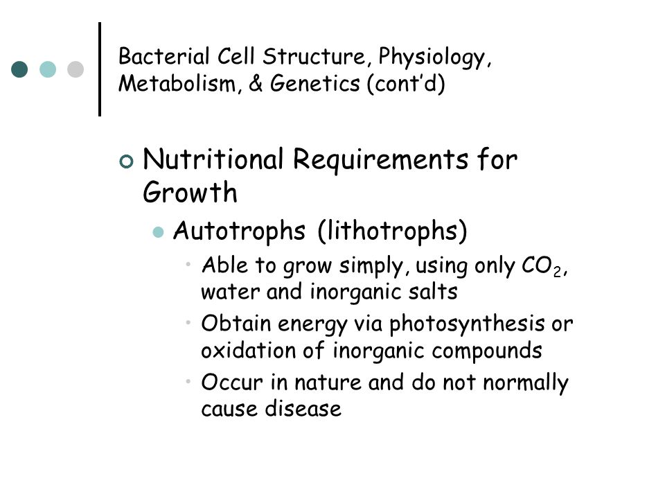 Bacterial Cell Structure, Physiology, Metabolism, & Genetics (cont'd) Nutritional Requirements for Growth Autotrophs (lithotrophs) Able to grow simply, using only CO 2, water and inorganic salts Obtain energy via photosynthesis or oxidation of inorganic compounds Occur in nature and do not normally cause disease