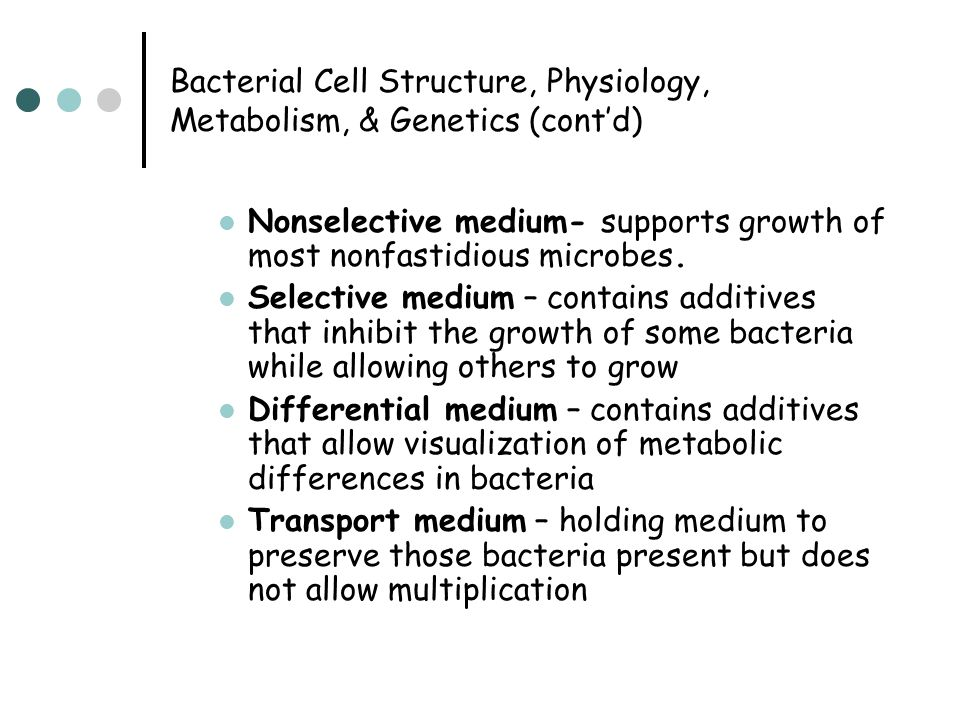 Bacterial Cell Structure, Physiology, Metabolism, & Genetics (cont'd) Nonselective medium- supports growth of most nonfastidious microbes. Selective m