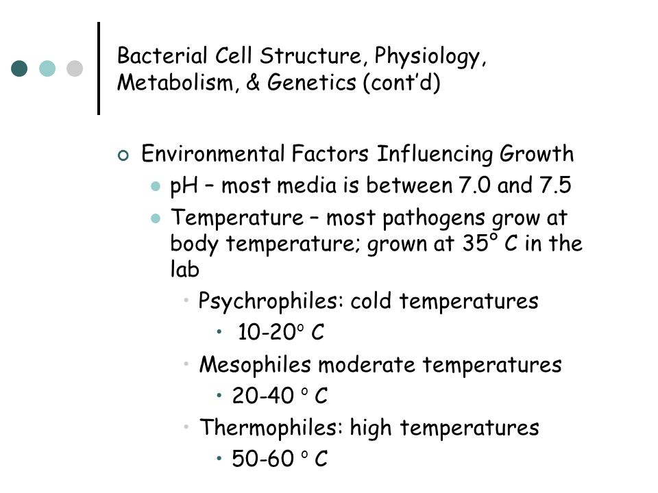 Bacterial Cell Structure, Physiology, Metabolism, & Genetics (cont'd) Environmental Factors Influencing Growth pH – most media is between 7.0 and 7.5 Temperature – most pathogens grow at body temperature; grown at 35° C in the lab Psychrophiles: cold temperatures 10-20 o C Mesophiles moderate temperatures 20-40 o C Thermophiles: high temperatures 50-60 o C