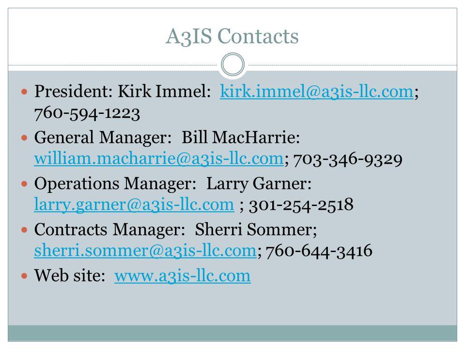 A3IS Contacts President: Kirk Immel: kirk.immel@a3is-llc.com; 760-594-1223kirk.immel@a3is-llc.com General Manager: Bill MacHarrie: william.macharrie@a3is-llc.com; 703-346-9329 william.macharrie@a3is-llc.com Operations Manager: Larry Garner: larry.garner@a3is-llc.com ; 301-254-2518 larry.garner@a3is-llc.com Contracts Manager: Sherri Sommer; sherri.sommer@a3is-llc.com; 760-644-3416 sherri.sommer@a3is-llc.com Web site: www.a3is-llc.comwww.a3is-llc.com