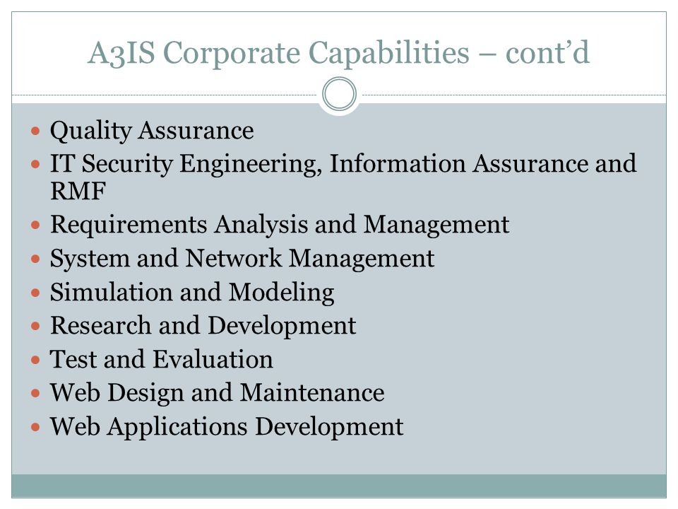 A3IS Corporate Capabilities – cont'd Quality Assurance IT Security Engineering, Information Assurance and RMF Requirements Analysis and Management System and Network Management Simulation and Modeling Research and Development Test and Evaluation Web Design and Maintenance Web Applications Development