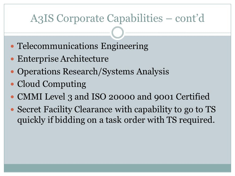 A3IS Corporate Capabilities – cont'd Telecommunications Engineering Enterprise Architecture Operations Research/Systems Analysis Cloud Computing CMMI Level 3 and ISO 20000 and 9001 Certified Secret Facility Clearance with capability to go to TS quickly if bidding on a task order with TS required.