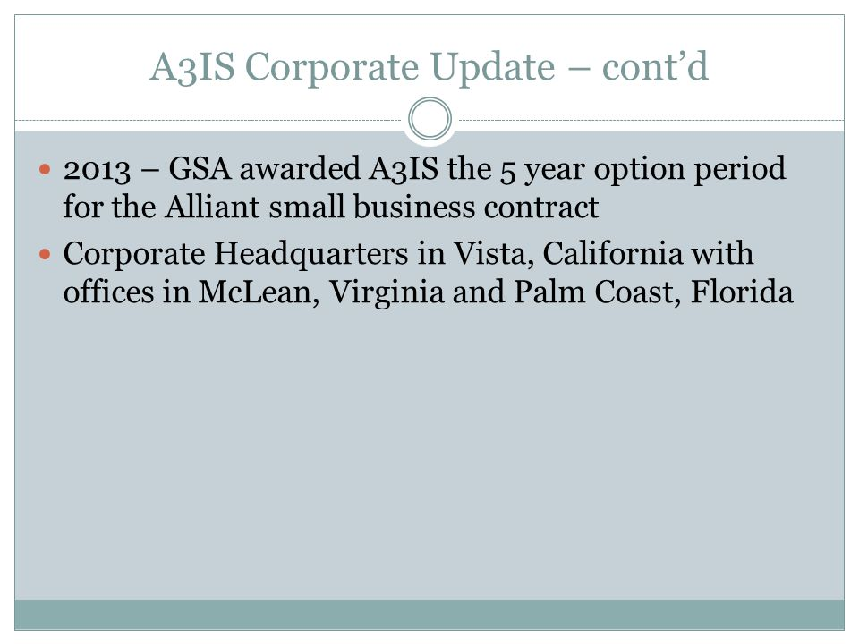A3IS Corporate Update – cont'd 2013 – GSA awarded A3IS the 5 year option period for the Alliant small business contract Corporate Headquarters in Vista, California with offices in McLean, Virginia and Palm Coast, Florida