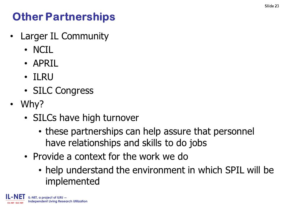 Slide 23 Slide 23 Other Partnerships Larger IL Community NCIL APRIL ILRU SILC Congress Why.