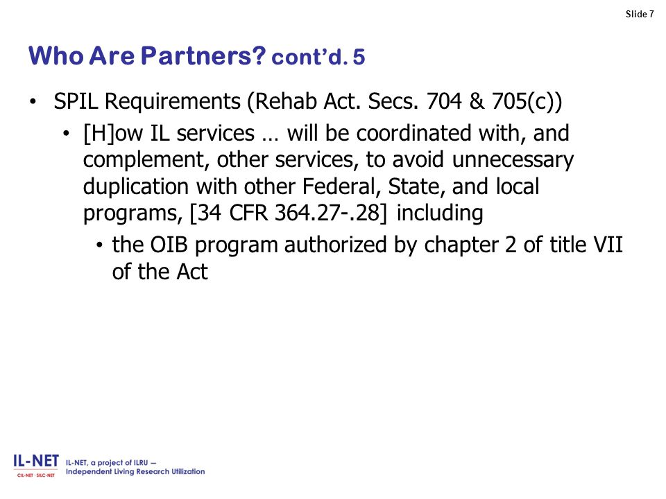 Slide 7 Slide 7 Who Are Partners. cont'd. 5 SPIL Requirements (Rehab Act.