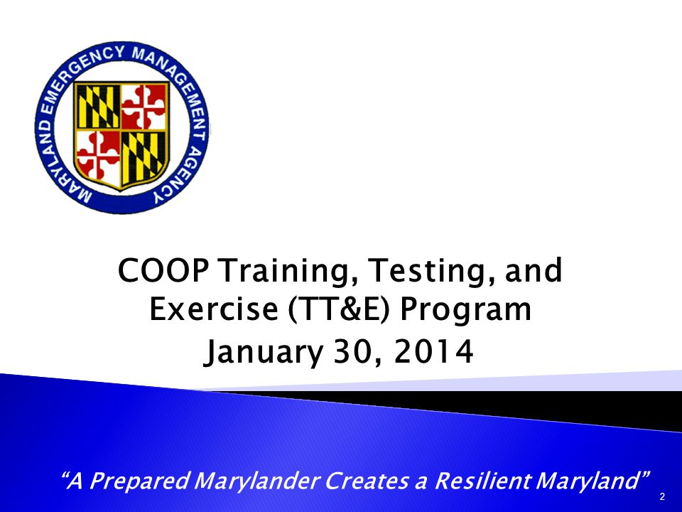 """COOP Training, Testing, and Exercise (TT&E) Program January 30, 2014 """"A Prepared Marylander Creates a Resilient Maryland"""" 2"""