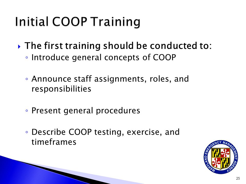  The first training should be conducted to: ◦ Introduce general concepts of COOP ◦ Announce staff assignments, roles, and responsibilities ◦ Present