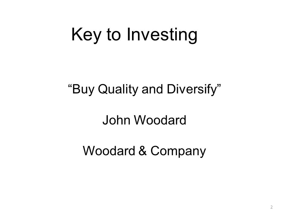 2 Key to Investing Buy Quality and Diversify John Woodard Woodard & Company