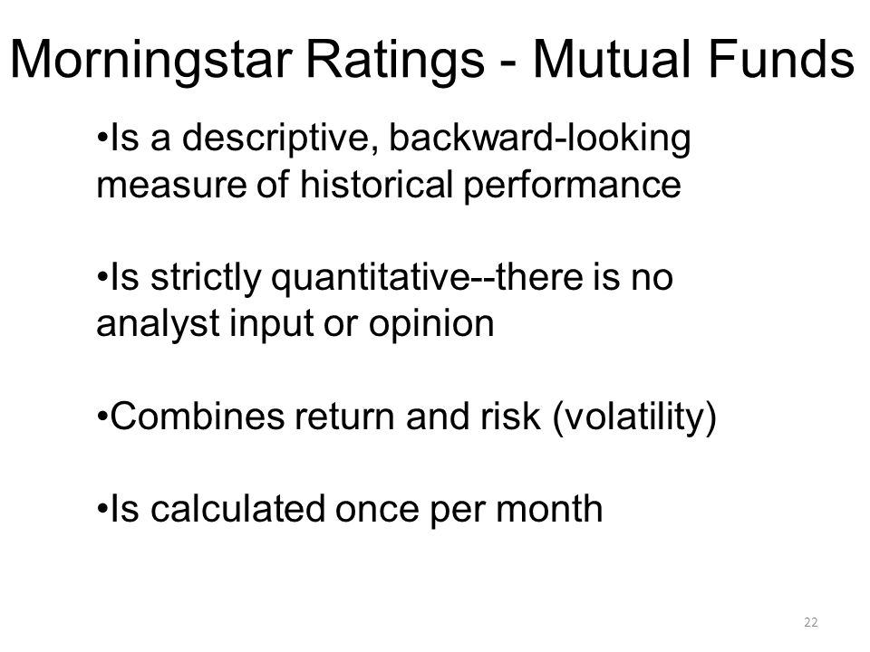 22 Morningstar Ratings - Mutual Funds Is a descriptive, backward-looking measure of historical performance Is strictly quantitative--there is no analyst input or opinion Combines return and risk (volatility) Is calculated once per month