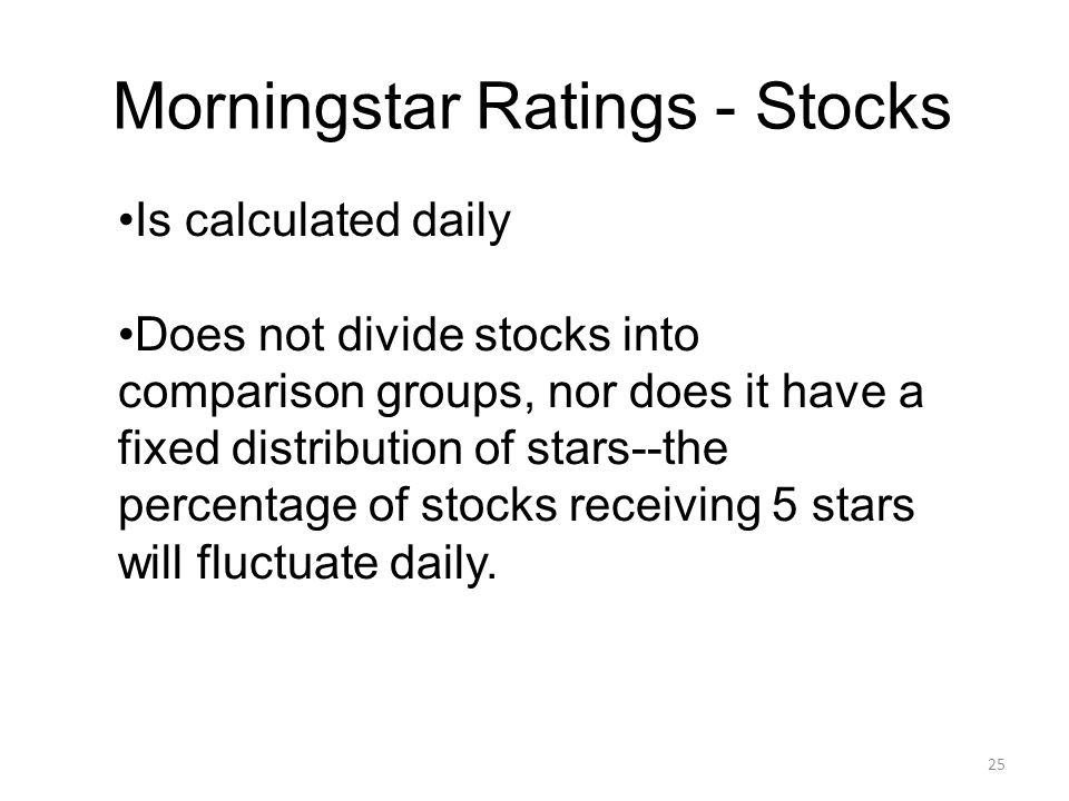 25 Morningstar Ratings - Stocks Is calculated daily Does not divide stocks into comparison groups, nor does it have a fixed distribution of stars--the percentage of stocks receiving 5 stars will fluctuate daily.