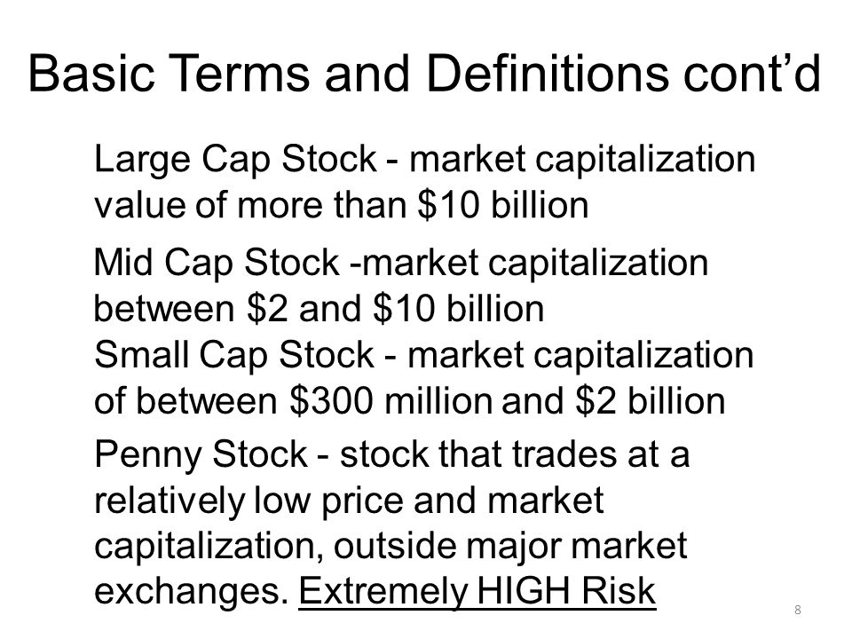 8 Basic Terms and Definitions cont'd Large Cap Stock - market capitalization value of more than $10 billion Mid Cap Stock -market capitalization between $2 and $10 billion Small Cap Stock - market capitalization of between $300 million and $2 billion Penny Stock - stock that trades at a relatively low price and market capitalization, outside major market exchanges.