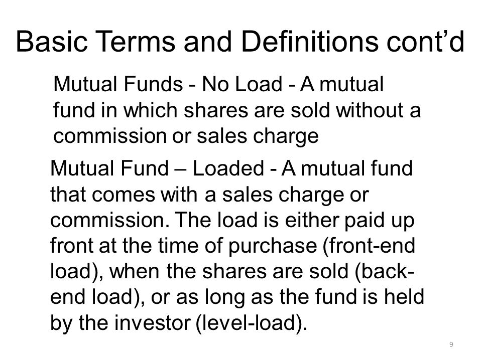 9 Basic Terms and Definitions cont'd Mutual Funds - No Load - A mutual fund in which shares are sold without a commission or sales charge Mutual Fund – Loaded - A mutual fund that comes with a sales charge or commission.