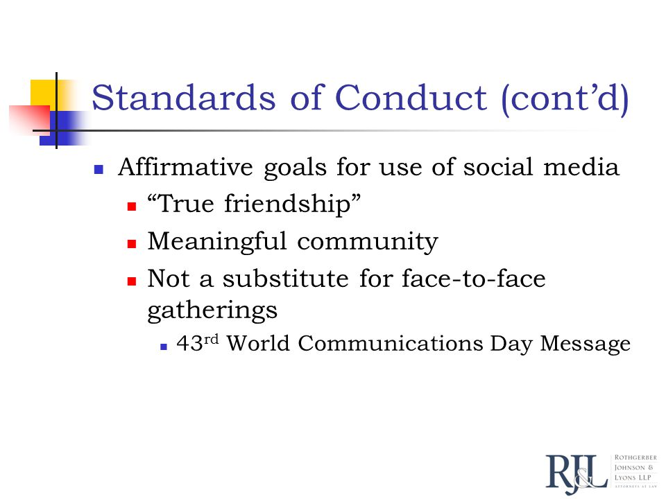 Standards of Conduct (cont'd) Affirmative goals for use of social media True friendship Meaningful community Not a substitute for face-to-face gatherings 43 rd World Communications Day Message