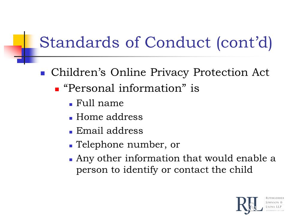 Standards of Conduct (cont'd) Children's Online Privacy Protection Act Personal information is Full name Home address Email address Telephone number, or Any other information that would enable a person to identify or contact the child