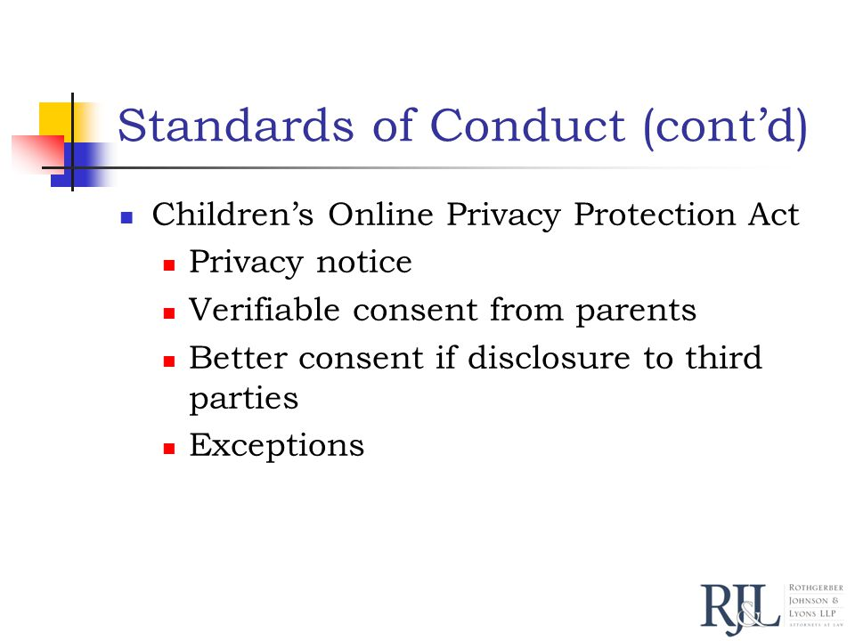 Standards of Conduct (cont'd) Children's Online Privacy Protection Act Privacy notice Verifiable consent from parents Better consent if disclosure to third parties Exceptions