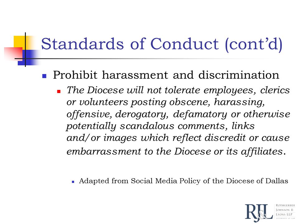 Standards of Conduct (cont'd) Prohibit harassment and discrimination The Diocese will not tolerate employees, clerics or volunteers posting obscene, harassing, offensive, derogatory, defamatory or otherwise potentially scandalous comments, links and/or images which reflect discredit or cause embarrassment to the Diocese or its affiliates.