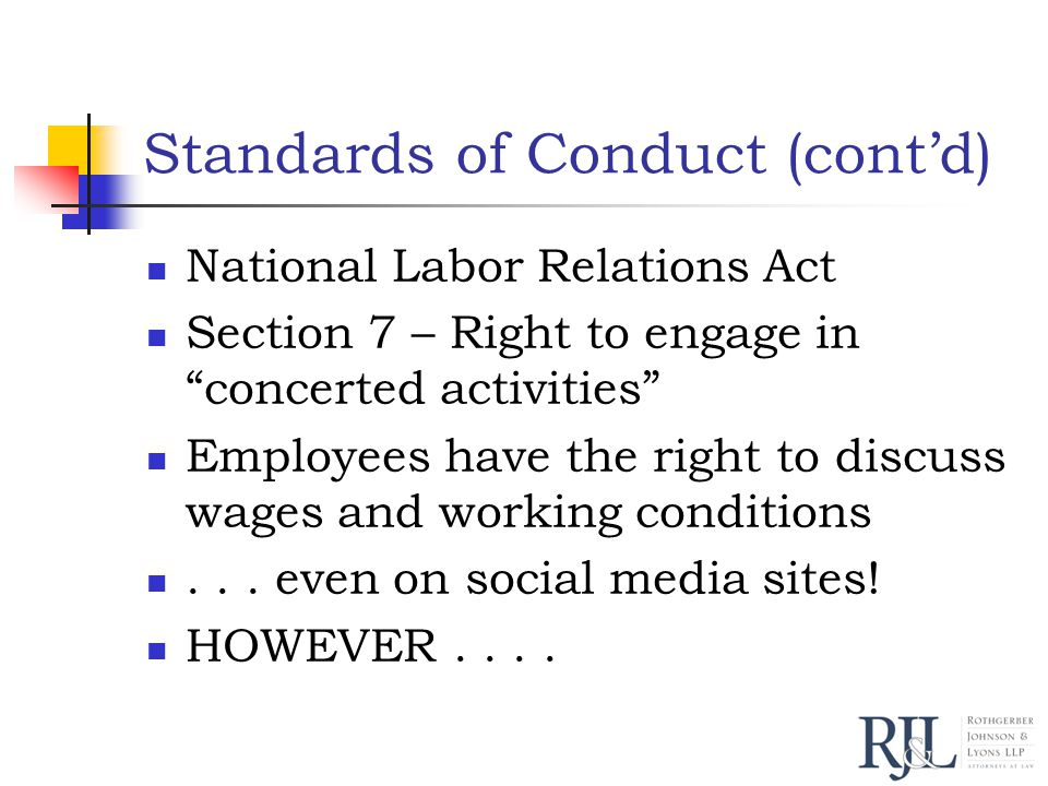 Standards of Conduct (cont'd) National Labor Relations Act Section 7 – Right to engage in concerted activities Employees have the right to discuss wages and working conditions...