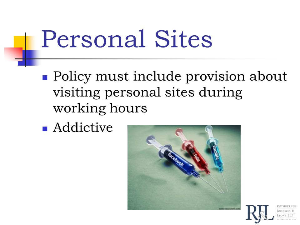 Personal Sites Policy must include provision about visiting personal sites during working hours Addictive