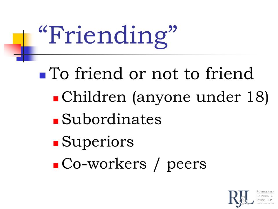 Friending To friend or not to friend Children (anyone under 18) Subordinates Superiors Co-workers / peers