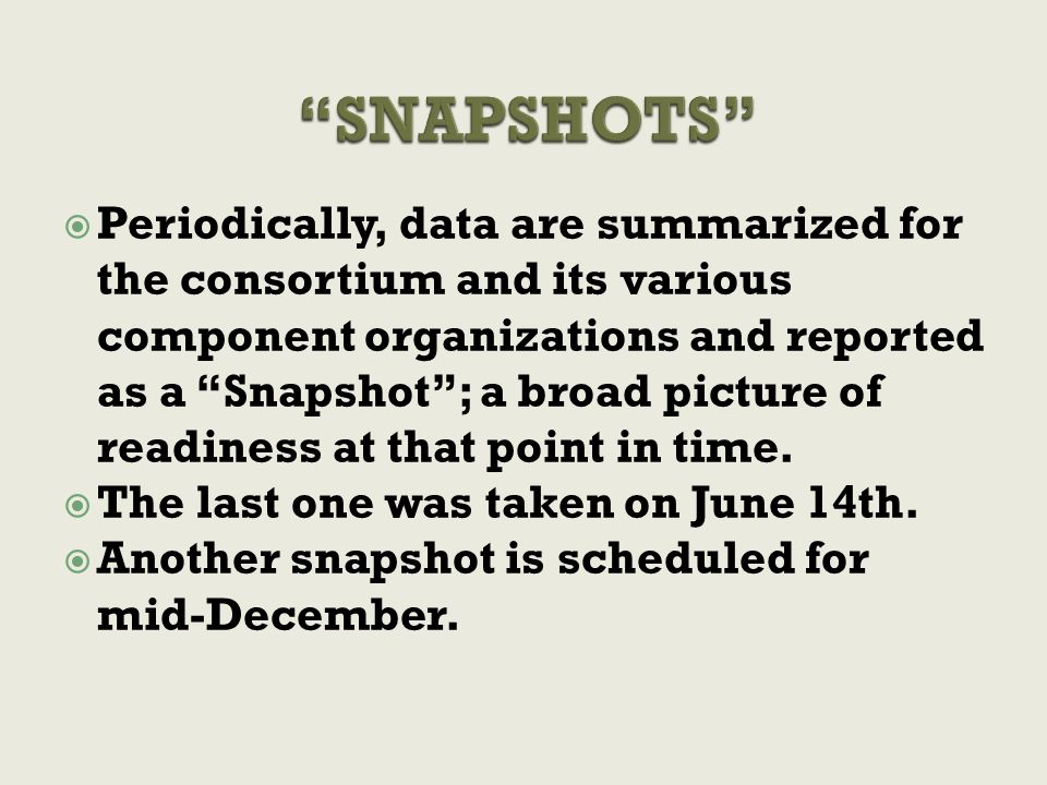  Periodically, data are summarized for the consortium and its various component organizations and reported as a Snapshot ; a broad picture of readiness at that point in time.