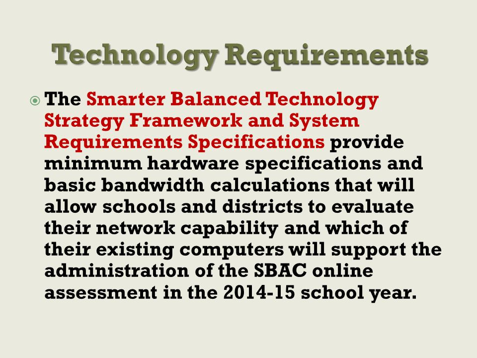  The Smarter Balanced Technology Strategy Framework and System Requirements Specifications provide minimum hardware specifications and basic bandwidth calculations that will allow schools and districts to evaluate their network capability and which of their existing computers will support the administration of the SBAC online assessment in the 2014-15 school year.