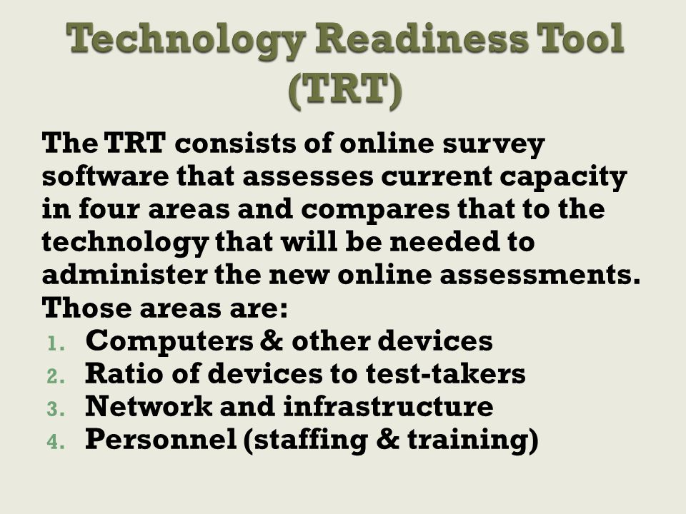The TRT consists of online survey software that assesses current capacity in four areas and compares that to the technology that will be needed to administer the new online assessments.
