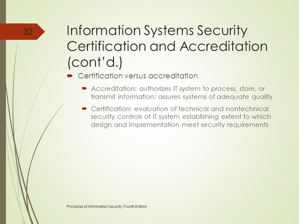 Information Systems Security Certification and Accreditation (cont'd.)  Certification versus accreditation  Accreditation: authorizes IT system to p