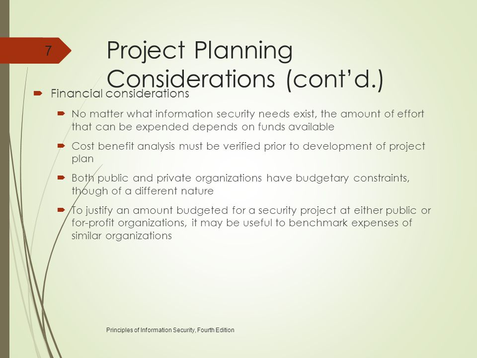Project Planning Considerations (cont'd.)  Financial considerations  No matter what information security needs exist, the amount of effort that can