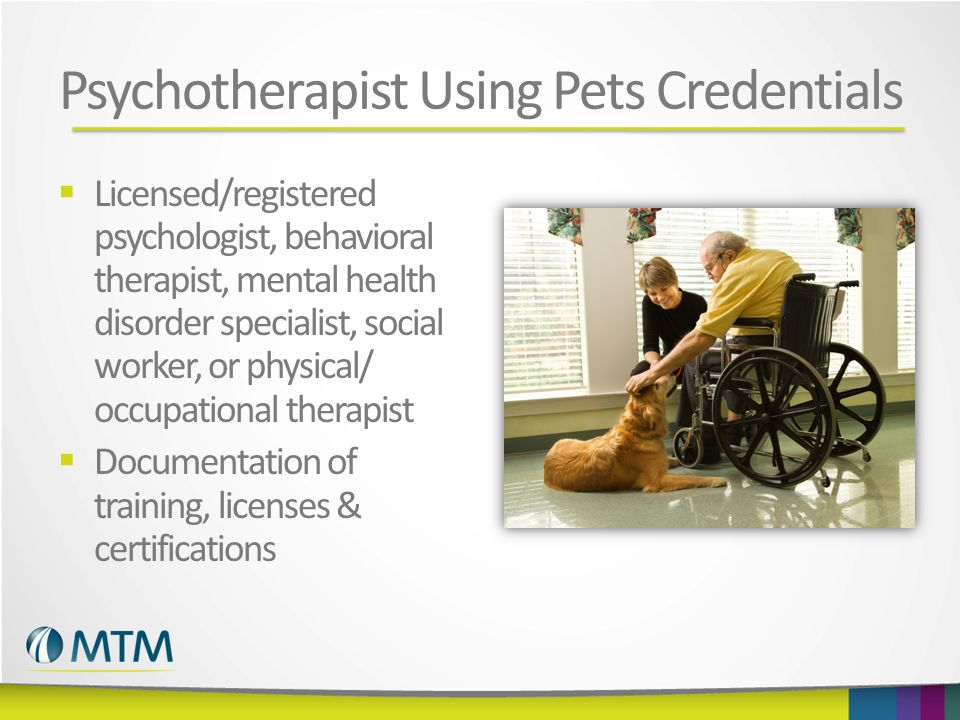 Psychotherapist Using Pets Credentials  Licensed/registered psychologist, behavioral therapist, mental health disorder specialist, social worker, or physical/ occupational therapist  Documentation of training, licenses & certifications