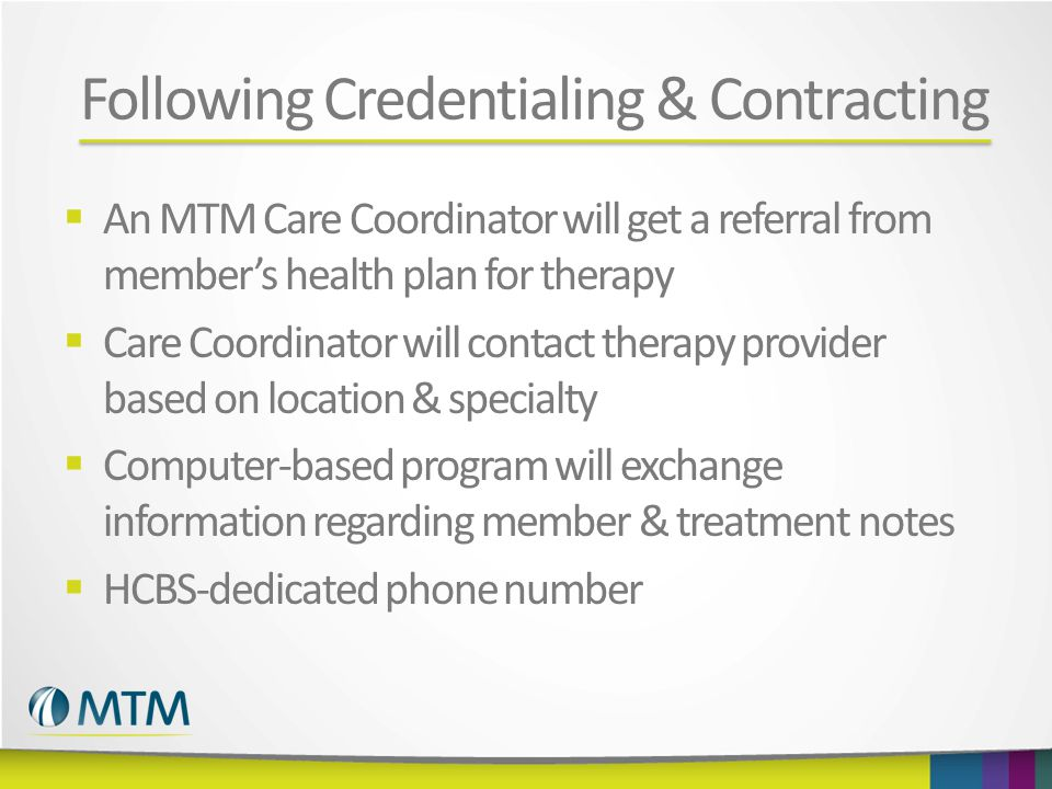 Following Credentialing & Contracting  An MTM Care Coordinator will get a referral from member's health plan for therapy  Care Coordinator will contact therapy provider based on location & specialty  Computer-based program will exchange information regarding member & treatment notes  HCBS-dedicated phone number