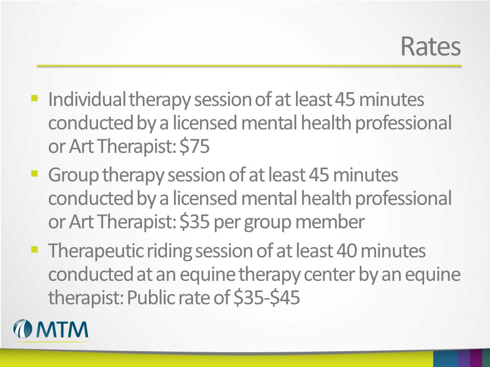 Rates  Individual therapy session of at least 45 minutes conducted by a licensed mental health professional or Art Therapist: $75  Group therapy session of at least 45 minutes conducted by a licensed mental health professional or Art Therapist: $35 per group member  Therapeutic riding session of at least 40 minutes conducted at an equine therapy center by an equine therapist: Public rate of $35-$45