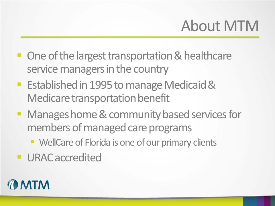 About MTM  One of the largest transportation & healthcare service managers in the country  Established in 1995 to manage Medicaid & Medicare transportation benefit  Manages home & community based services for members of managed care programs  WellCare of Florida is one of our primary clients  URAC accredited