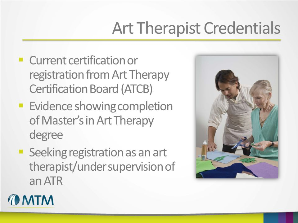 Art Therapist Credentials  Current certification or registration from Art Therapy Certification Board (ATCB)  Evidence showing completion of Master's in Art Therapy degree  Seeking registration as an art therapist/under supervision of an ATR