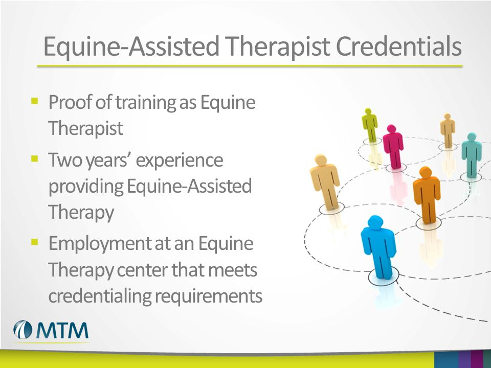 Equine-Assisted Therapist Credentials  Proof of training as Equine Therapist  Two years' experience providing Equine-Assisted Therapy  Employment at an Equine Therapy center that meets credentialing requirements