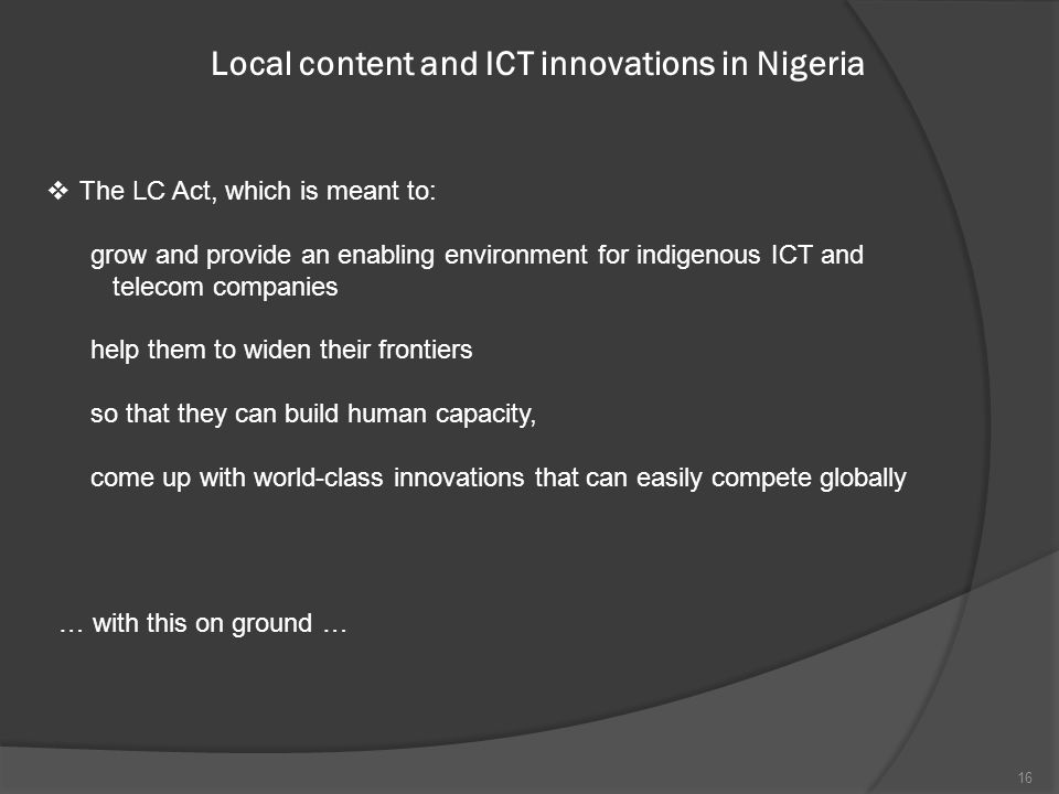 Local content and ICT innovations in Nigeria  The LC Act, which is meant to: grow and provide an enabling environment for indigenous ICT and telecom companies help them to widen their frontiers so that they can build human capacity, come up with world-class innovations that can easily compete globally … with this on ground … 16