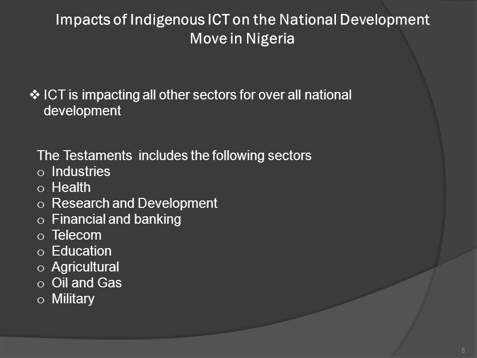 Impacts of Indigenous ICT on the National Development Move in Nigeria (Cont'd) o Industries Sector SMEs are the main drivers of economic growth SMEs, cottage industries and others uses ICT in driving their productions and services.