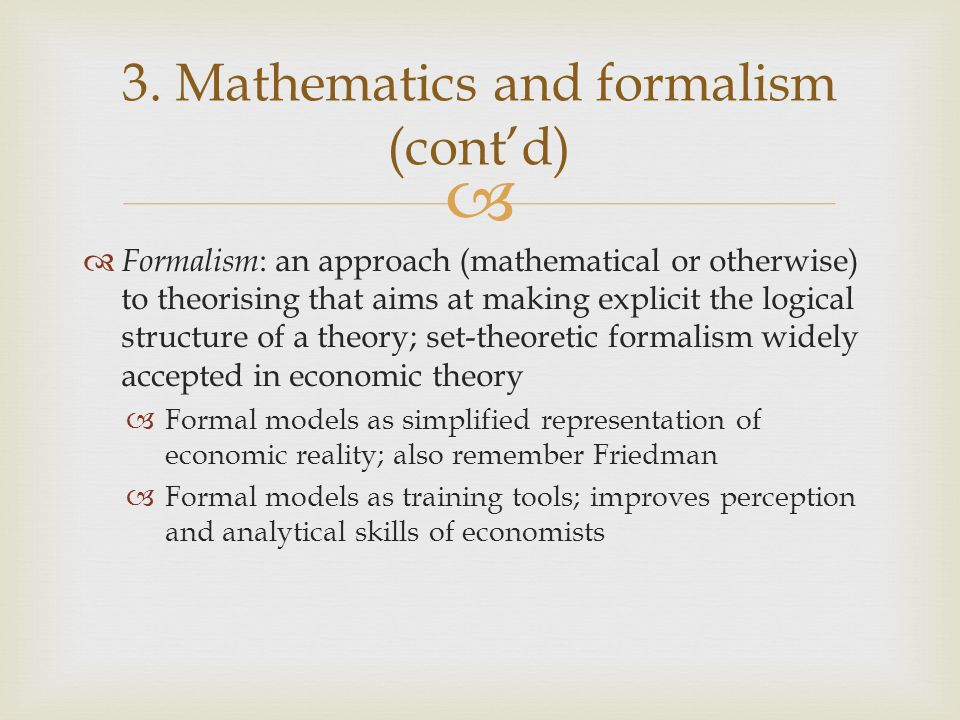  Formalism : an approach (mathematical or otherwise) to theorising that aims at making explicit the logical structure of a theory; set-theoretic fo
