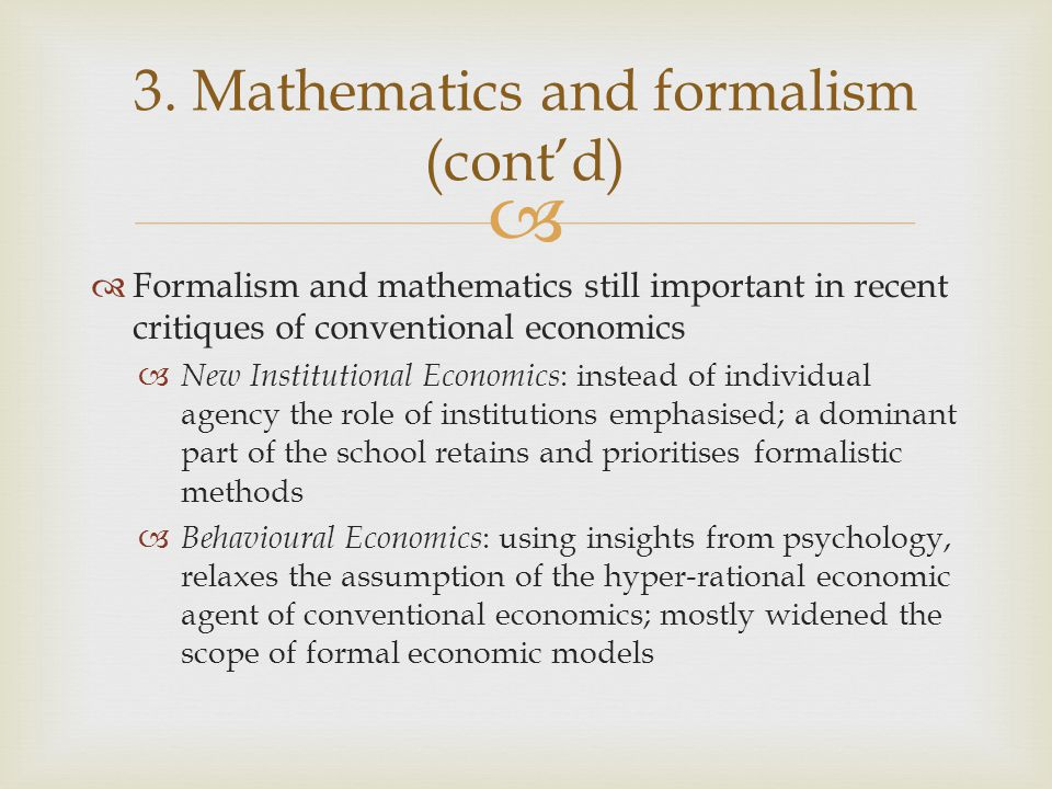   Formalism and mathematics still important in recent critiques of conventional economics  New Institutional Economics : instead of individual agen