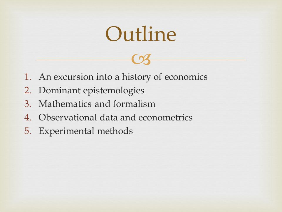  1.An excursion into a history of economics 2.Dominant epistemologies 3.Mathematics and formalism 4.Observational data and econometrics 5.Experimenta
