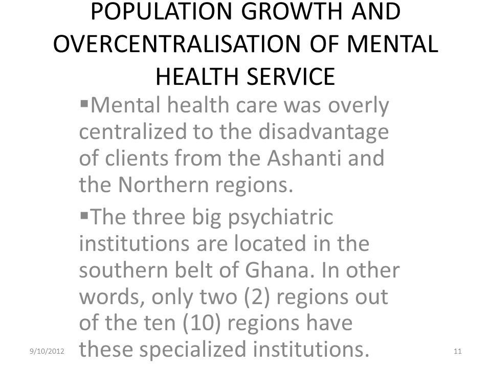 POPULATION GROWTH AND OVERCENTRALISATION OF MENTAL HEALTH SERVICE  Mental health care was overly centralized to the disadvantage of clients from the