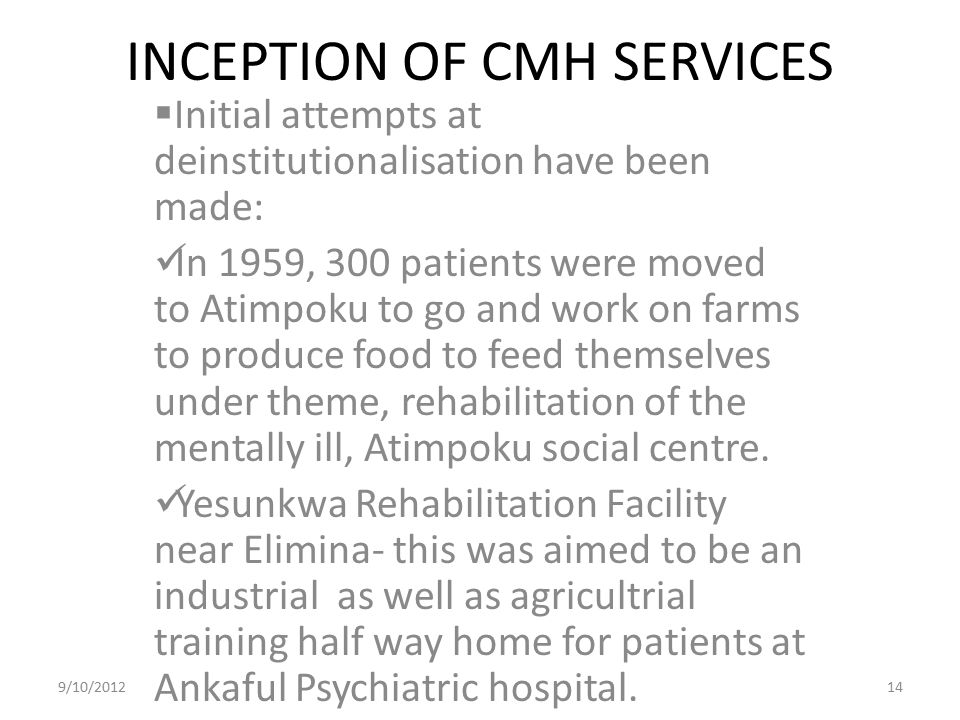 INCEPTION OF CMH SERVICES  Initial attempts at deinstitutionalisation have been made: In 1959, 300 patients were moved to Atimpoku to go and work on