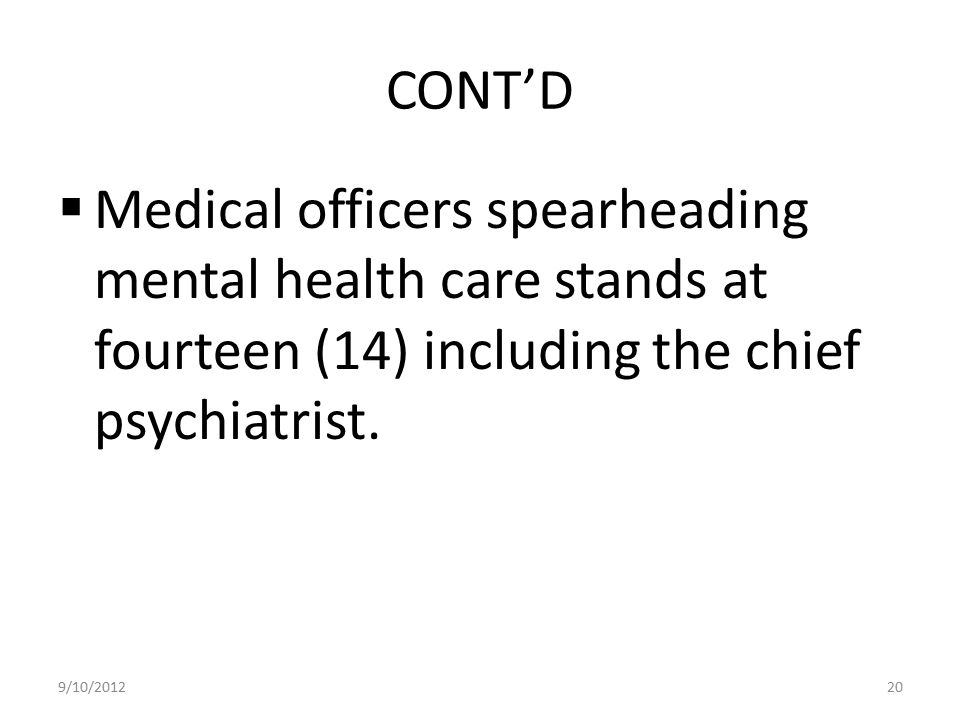 CONT'D  Medical officers spearheading mental health care stands at fourteen (14) including the chief psychiatrist. 9/10/201220