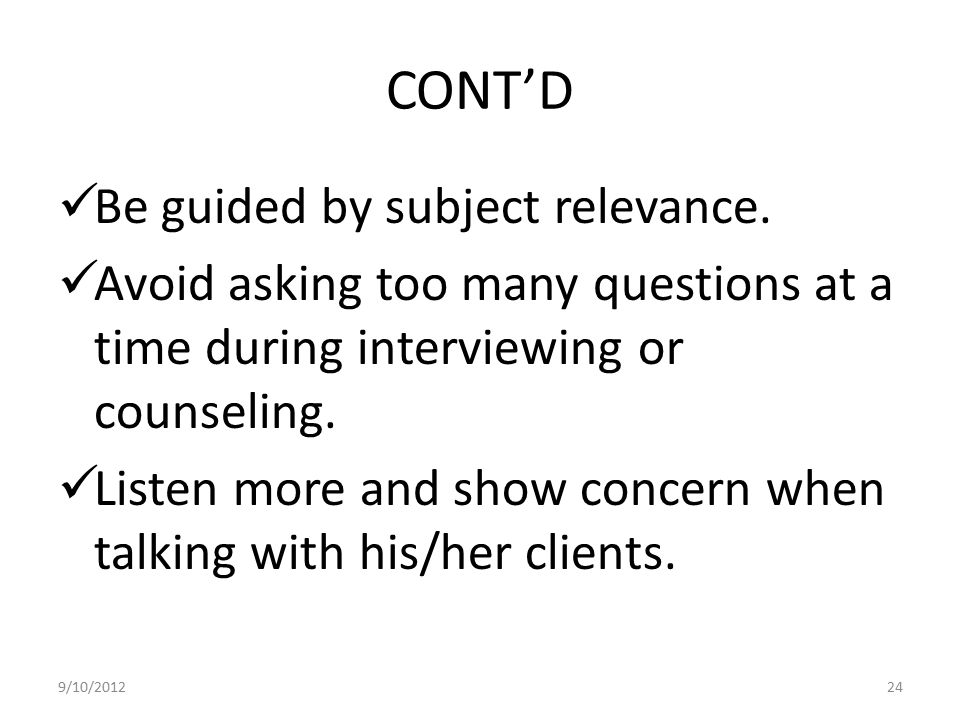 CONT'D Be guided by subject relevance. Avoid asking too many questions at a time during interviewing or counseling. Listen more and show concern when